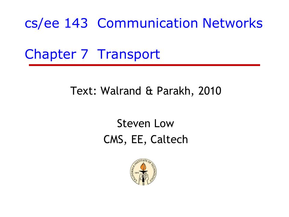 cs/ee 143 Communication Networks Chapter 7 Transport Text: Walrand & Parakh, 2010 Steven Low CMS, EE, Caltech