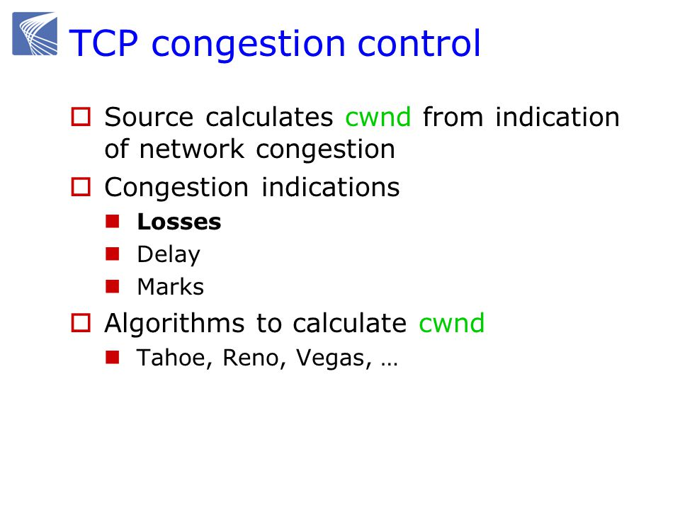 TCP congestion control  Source calculates cwnd from indication of network congestion  Congestion indications Losses Delay Marks  Algorithms to calculate cwnd Tahoe, Reno, Vegas, …