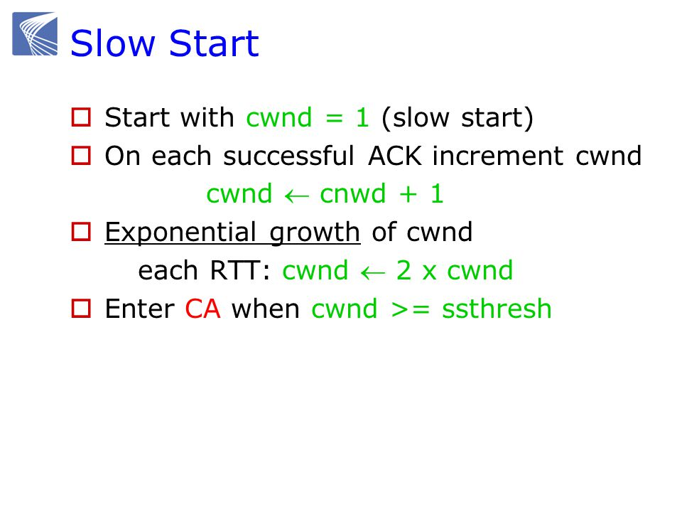 Slow Start  Start with cwnd = 1 (slow start)  On each successful ACK increment cwnd cwnd  cnwd + 1  Exponential growth of cwnd each RTT: cwnd  2