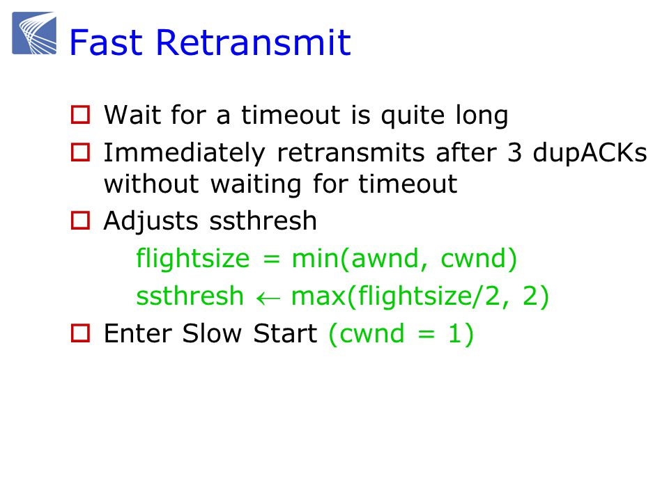 Fast Retransmit  Wait for a timeout is quite long  Immediately retransmits after 3 dupACKs without waiting for timeout  Adjusts ssthresh flightsize