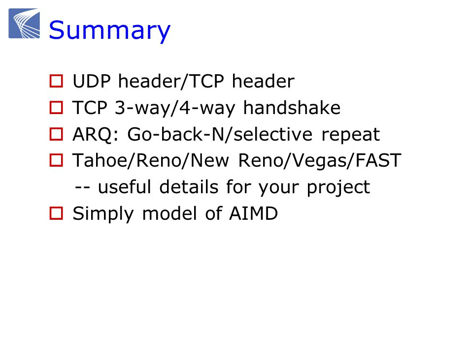 Summary  UDP header/TCP header  TCP 3-way/4-way handshake  ARQ: Go-back-N/selective repeat  Tahoe/Reno/New Reno/Vegas/FAST -- useful details for y