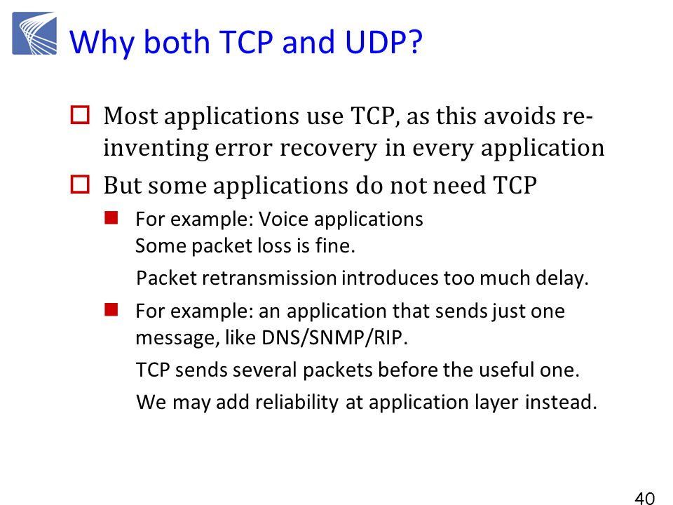 40 Why both TCP and UDP?  Most applications use TCP, as this avoids re- inventing error recovery in every application  But some applications do not