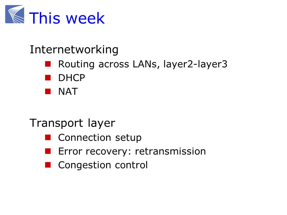 This week Internetworking Routing across LANs, layer2-layer3 DHCP NAT Transport layer Connection setup Error recovery: retransmission Congestion contr