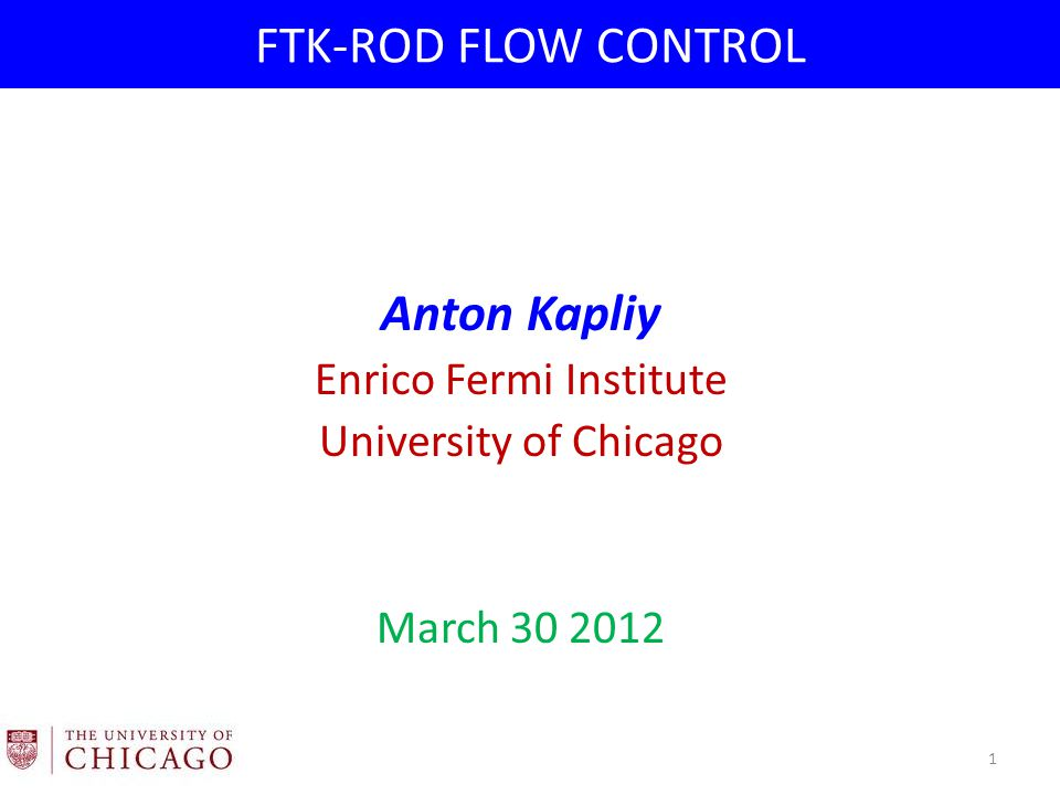 FTK-ROD FLOW CONTROL Anton Kapliy Enrico Fermi Institute University of Chicago March 30 2012 1