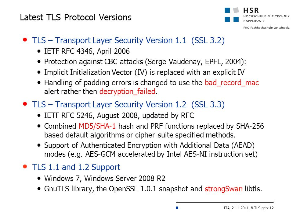ITA, 2.11.2011, 8-TLS.pptx 12 Latest TLS Protocol Versions TLS – Transport Layer Security Version 1.1 (SSL 3.2) IETF RFC 4346, April 2006 Protection against CBC attacks (Serge Vaudenay, EPFL, 2004): Implicit Initialization Vector (IV) is replaced with an explicit IV Handling of padding errors is changed to use the bad_record_mac alert rather then decryption_failed.