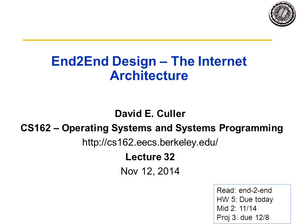 The E2E Concept Traditional Engineering Goal: design the infrastructure to meet application requirements –Optimizing for Cost, Reliability, Performance, … Challenge: infrastructure is most costly & difficult to create and evolves most slowly –Applications evolve rapidly, as does technology End-to-end Design Concept –Utilize intelligence at the point of application –Infrastructure need not meet all application requirements directly –Only what the end-points cannot reasonably do themselves »Avoid redundancy, semantic mismatch, … –Enable applications and incorporate technological advance Design for Change.