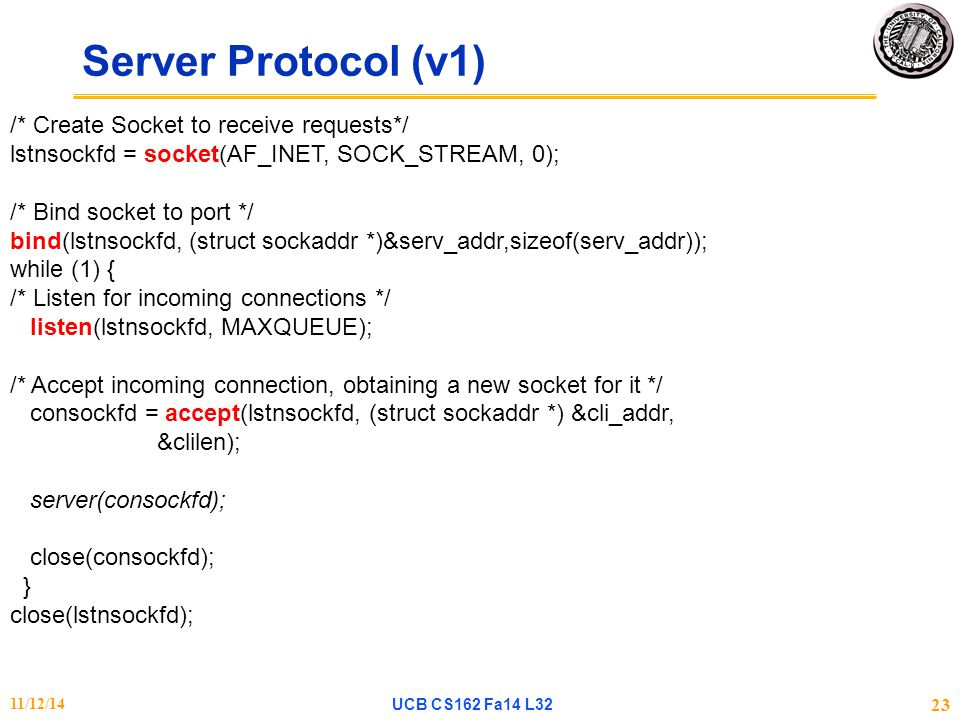Server Protocol (v1) 11/12/14UCB CS162 Fa14 L32 23 /* Create Socket to receive requests*/ lstnsockfd = socket(AF_INET, SOCK_STREAM, 0); /* Bind socket to port */ bind(lstnsockfd, (struct sockaddr *)&serv_addr,sizeof(serv_addr)); while (1) { /* Listen for incoming connections */ listen(lstnsockfd, MAXQUEUE); /* Accept incoming connection, obtaining a new socket for it */ consockfd = accept(lstnsockfd, (struct sockaddr *) &cli_addr, &clilen); server(consockfd); close(consockfd); } close(lstnsockfd);