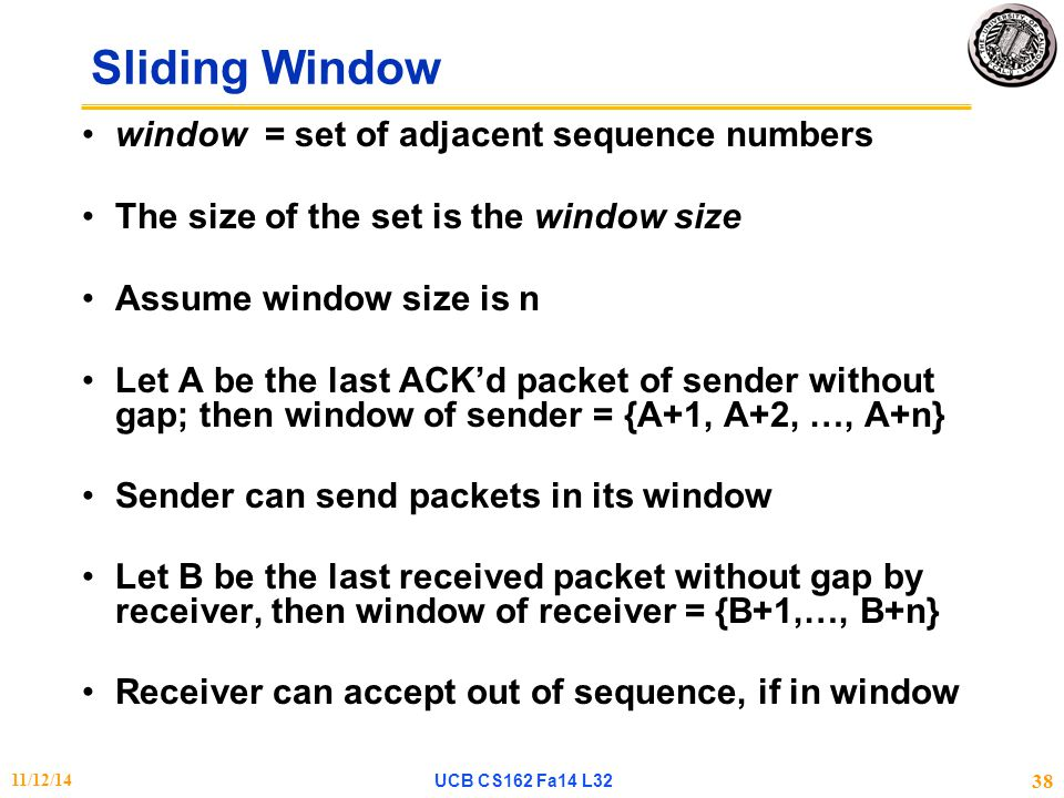 Sliding Window window = set of adjacent sequence numbers The size of the set is the window size Assume window size is n Let A be the last ACK'd packet of sender without gap; then window of sender = {A+1, A+2, …, A+n} Sender can send packets in its window Let B be the last received packet without gap by receiver, then window of receiver = {B+1,…, B+n} Receiver can accept out of sequence, if in window 11/12/14UCB CS162 Fa14 L32 38
