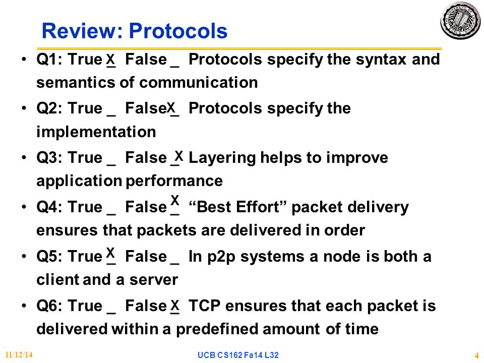 Q1: True _ False _ Protocols specify the syntax and semantics of communication Q2: True _ False _ Protocols specify the implementation Q3: True _ False _ Layering helps to improve application performance Q4: True _ False _ Best Effort packet delivery ensures that packets are delivered in order Q5: True _ False _ In p2p systems a node is both a client and a server Q6: True _ False _ TCP ensures that each packet is delivered within a predefined amount of time Review: Protocols X X X X X X 11/12/14UCB CS162 Fa14 L32 4