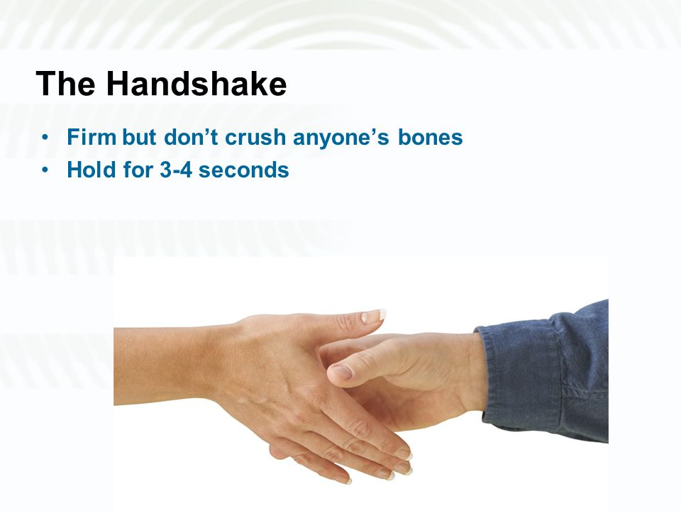 The Handshake Firm but don't crush anyone's bones Hold for 3-4 seconds