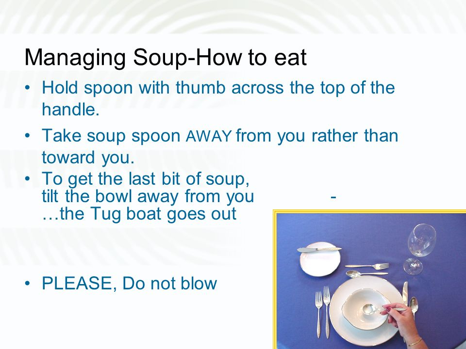 Managing Soup-How to eat Hold spoon with thumb across the top of the handle. Take soup spoon AWAY from you rather than toward you. To get the last bit