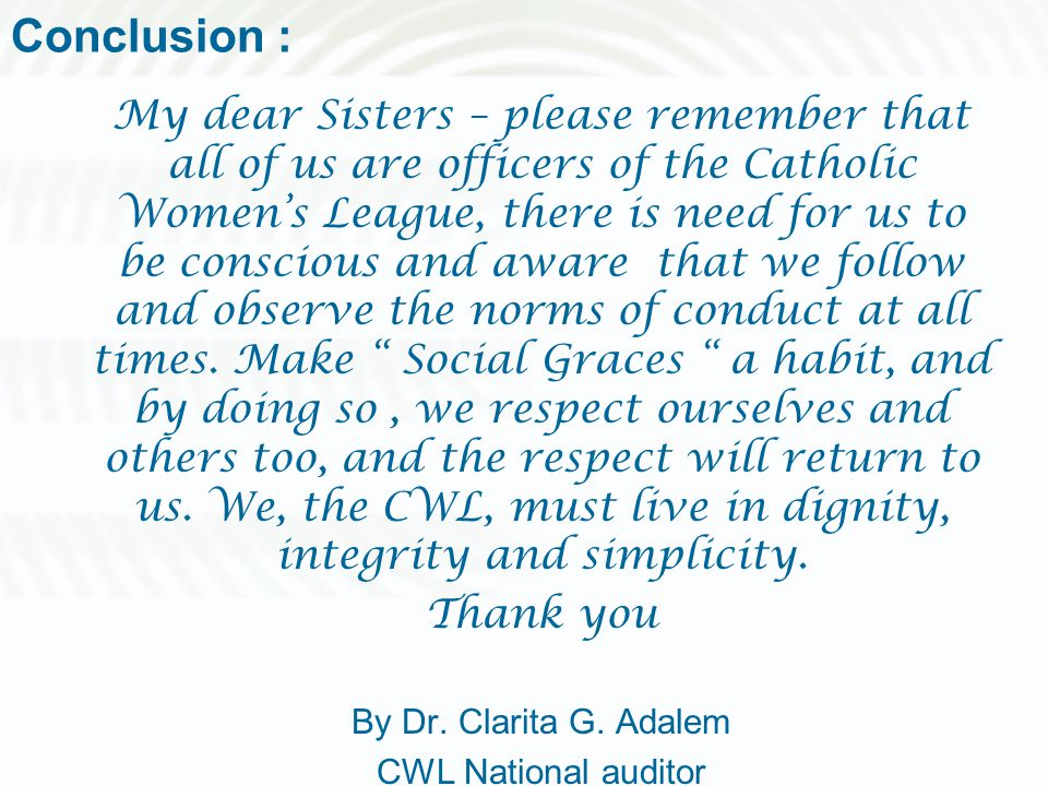 Conclusion : My dear Sisters – please remember that all of us are officers of the Catholic Women's League, there is need for us to be conscious and aw