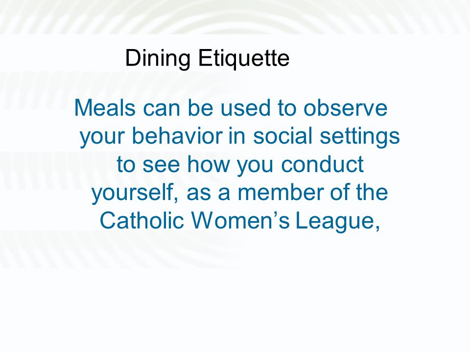 Dining Etiquette Meals can be used to observe your behavior in social settings to see how you conduct yourself, as a member of the Catholic Women's Le