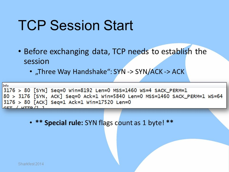 """TCP Session Start Before exchanging data, TCP needs to establish the session """"Three Way Handshake : SYN -> SYN/ACK -> ACK ** Special rule: SYN flags count as 1 byte."""