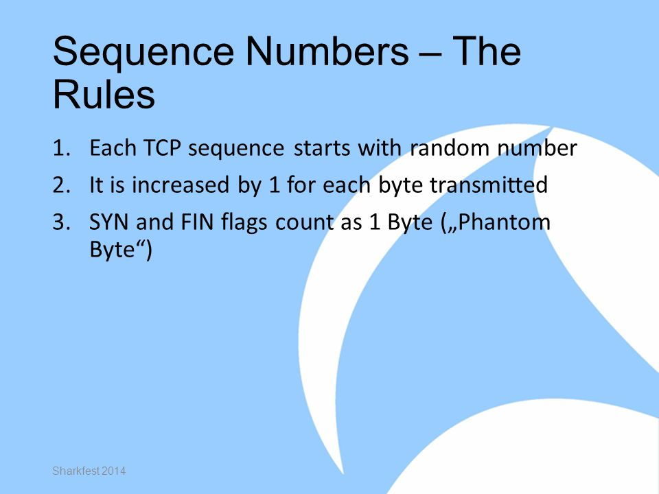 Sequence Numbers – The Rules 1.Each TCP sequence starts with random number 2.It is increased by 1 for each byte transmitted 3.SYN and FIN flags count