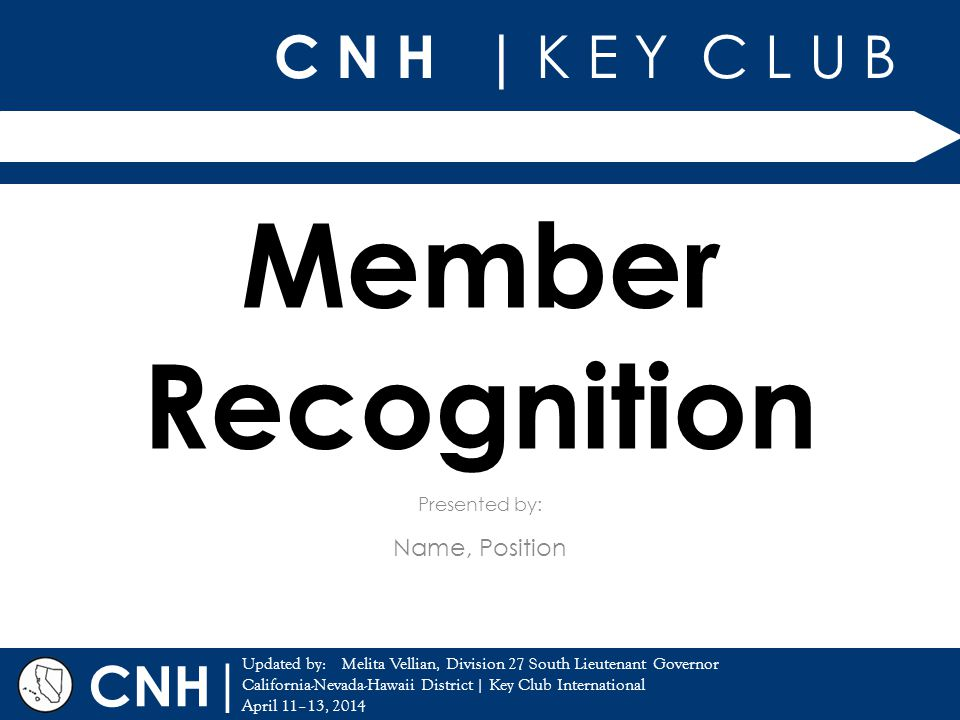 C N H | K E Y C L U B | Updated by: California-Nevada-Hawaii District | Key Club International April 11–13, 2014 Presented by: CNH Member Recognition Name, Position Melita Vellian, Division 27 South Lieutenant Governor