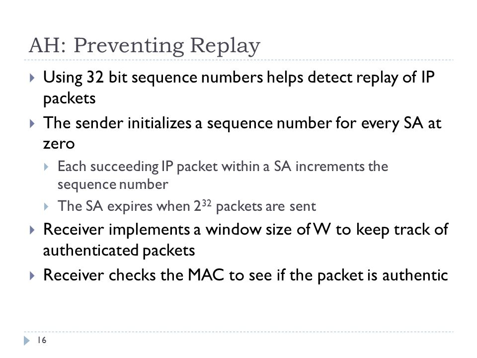 AH: Preventing Replay 16  Using 32 bit sequence numbers helps detect replay of IP packets  The sender initializes a sequence number for every SA at zero  Each succeeding IP packet within a SA increments the sequence number  The SA expires when 2 32 packets are sent  Receiver implements a window size of W to keep track of authenticated packets  Receiver checks the MAC to see if the packet is authentic