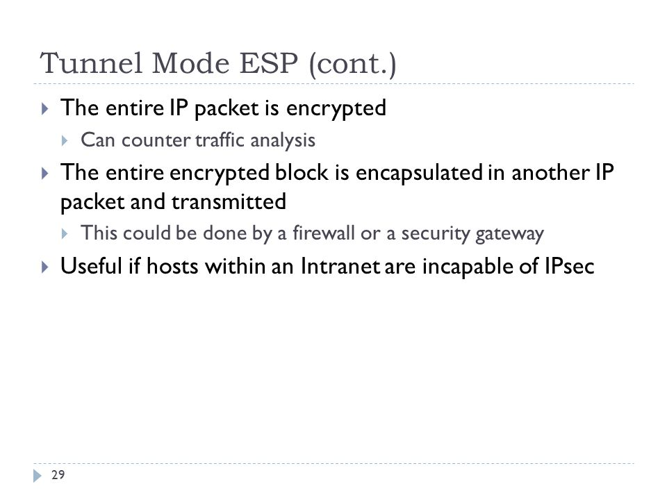 Tunnel Mode ESP (cont.) 29  The entire IP packet is encrypted  Can counter traffic analysis  The entire encrypted block is encapsulated in another IP packet and transmitted  This could be done by a firewall or a security gateway  Useful if hosts within an Intranet are incapable of IPsec