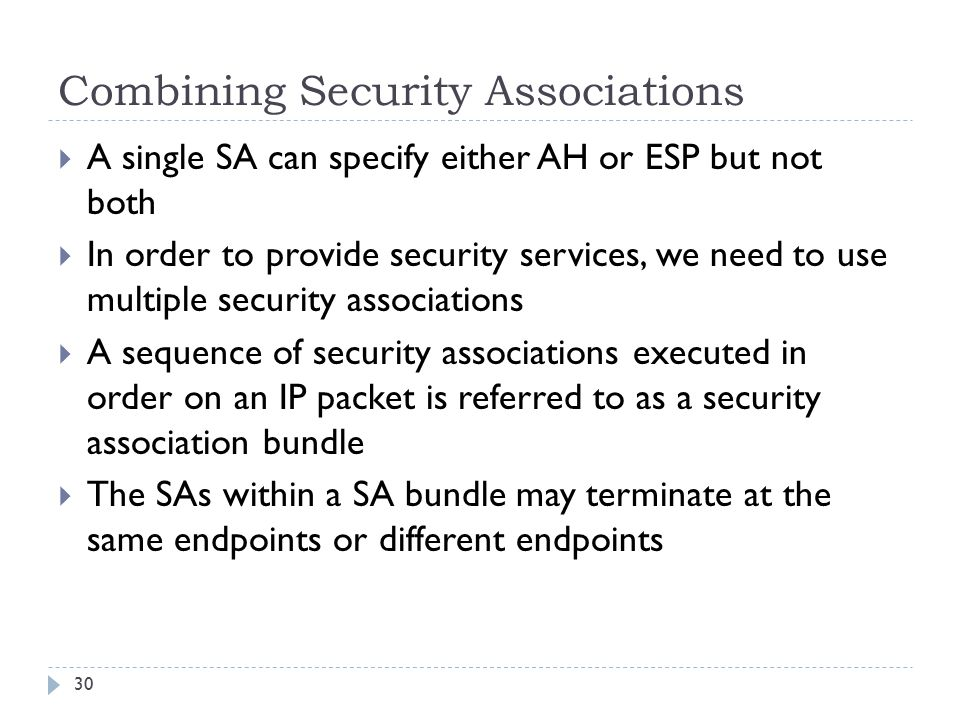 Combining Security Associations 30  A single SA can specify either AH or ESP but not both  In order to provide security services, we need to use multiple security associations  A sequence of security associations executed in order on an IP packet is referred to as a security association bundle  The SAs within a SA bundle may terminate at the same endpoints or different endpoints