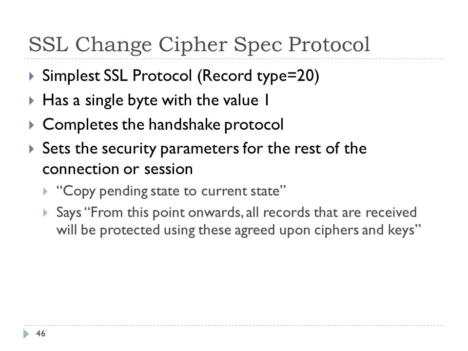 SSL Change Cipher Spec Protocol 46  Simplest SSL Protocol (Record type=20)  Has a single byte with the value 1  Completes the handshake protocol  Sets the security parameters for the rest of the connection or session  Copy pending state to current state  Says From this point onwards, all records that are received will be protected using these agreed upon ciphers and keys