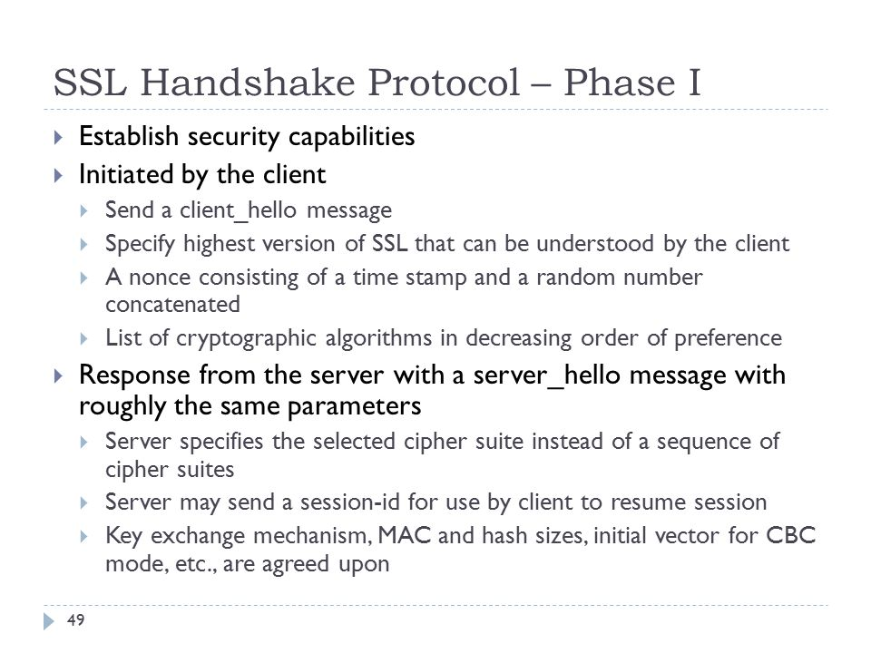 SSL Handshake Protocol – Phase I 49  Establish security capabilities  Initiated by the client  Send a client_hello message  Specify highest version of SSL that can be understood by the client  A nonce consisting of a time stamp and a random number concatenated  List of cryptographic algorithms in decreasing order of preference  Response from the server with a server_hello message with roughly the same parameters  Server specifies the selected cipher suite instead of a sequence of cipher suites  Server may send a session-id for use by client to resume session  Key exchange mechanism, MAC and hash sizes, initial vector for CBC mode, etc., are agreed upon
