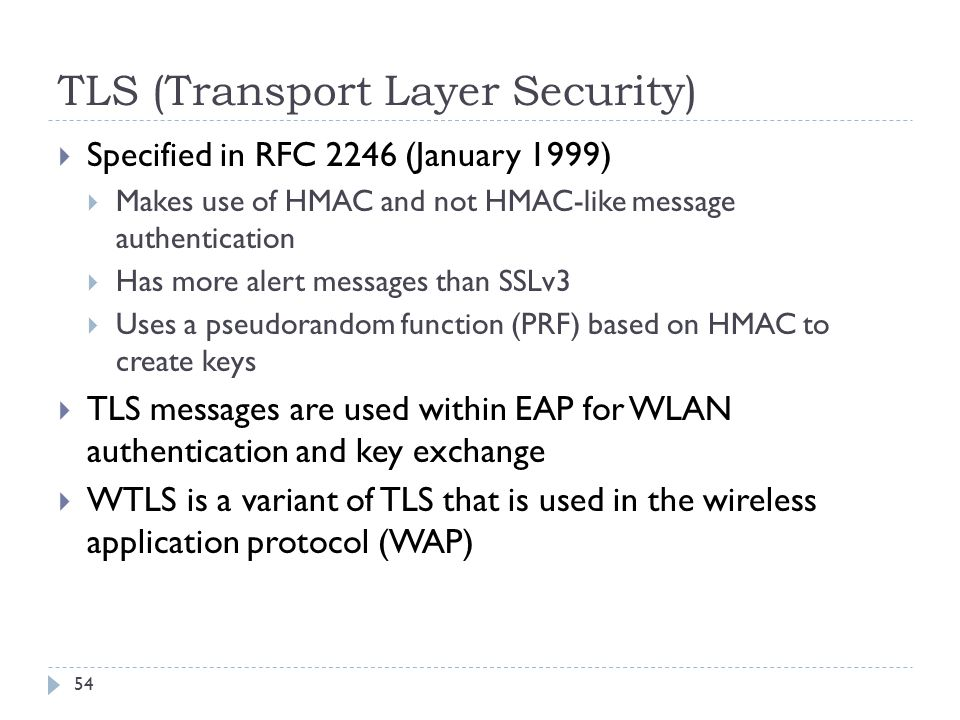 TLS (Transport Layer Security) 54  Specified in RFC 2246 (January 1999)  Makes use of HMAC and not HMAC-like message authentication  Has more alert messages than SSLv3  Uses a pseudorandom function (PRF) based on HMAC to create keys  TLS messages are used within EAP for WLAN authentication and key exchange  WTLS is a variant of TLS that is used in the wireless application protocol (WAP)