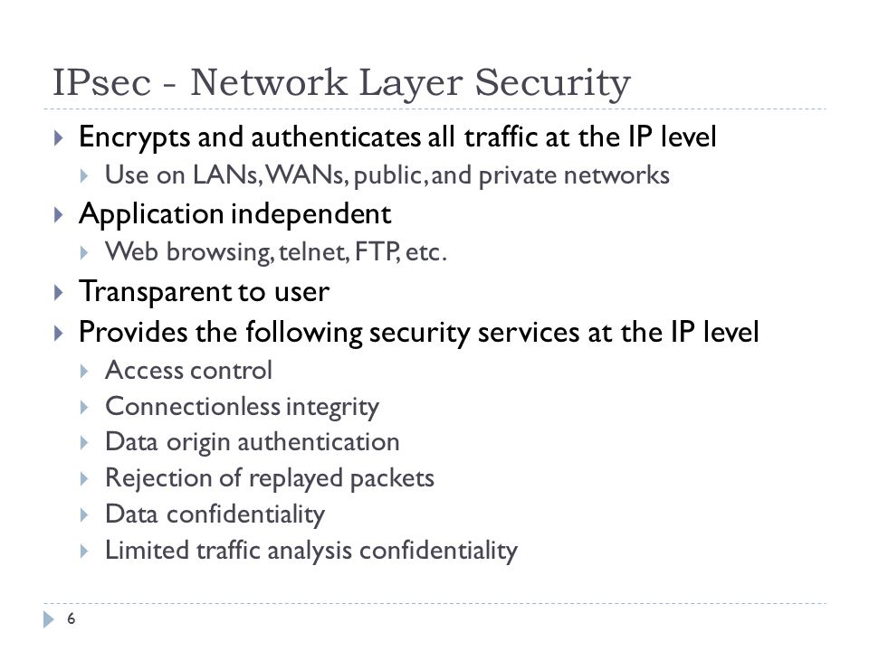 IPsec - Network Layer Security 6  Encrypts and authenticates all traffic at the IP level  Use on LANs, WANs, public, and private networks  Application independent  Web browsing, telnet, FTP, etc.
