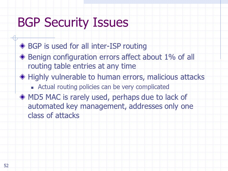 52 BGP Security Issues BGP is used for all inter-ISP routing Benign configuration errors affect about 1% of all routing table entries at any time Highly vulnerable to human errors, malicious attacks Actual routing policies can be very complicated MD5 MAC is rarely used, perhaps due to lack of automated key management, addresses only one class of attacks