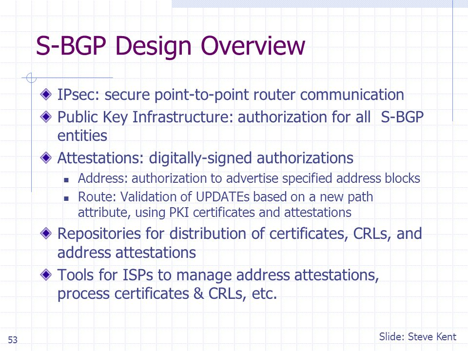 53 S-BGP Design Overview IPsec: secure point-to-point router communication Public Key Infrastructure: authorization for all S-BGP entities Attestations: digitally-signed authorizations Address: authorization to advertise specified address blocks Route: Validation of UPDATEs based on a new path attribute, using PKI certificates and attestations Repositories for distribution of certificates, CRLs, and address attestations Tools for ISPs to manage address attestations, process certificates & CRLs, etc.