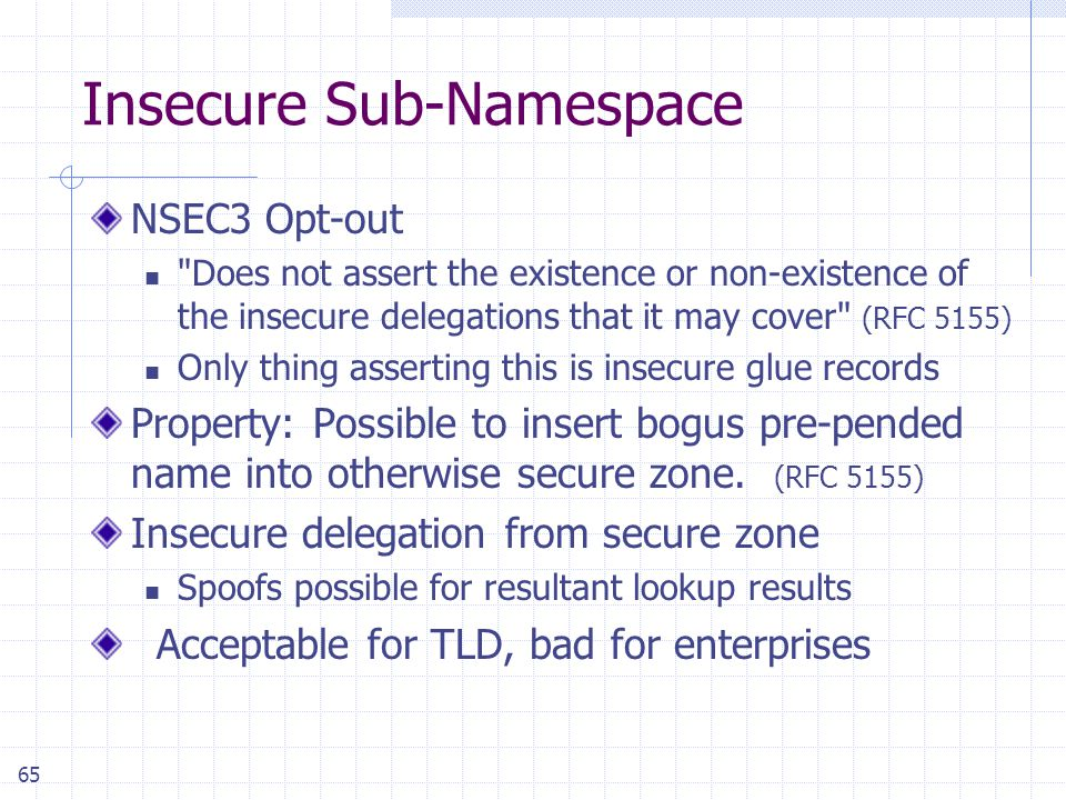 65 Insecure Sub-Namespace NSEC3 Opt-out Does not assert the existence or non-existence of the insecure delegations that it may cover (RFC 5155) Only thing asserting this is insecure glue records Property: Possible to insert bogus pre-pended name into otherwise secure zone.