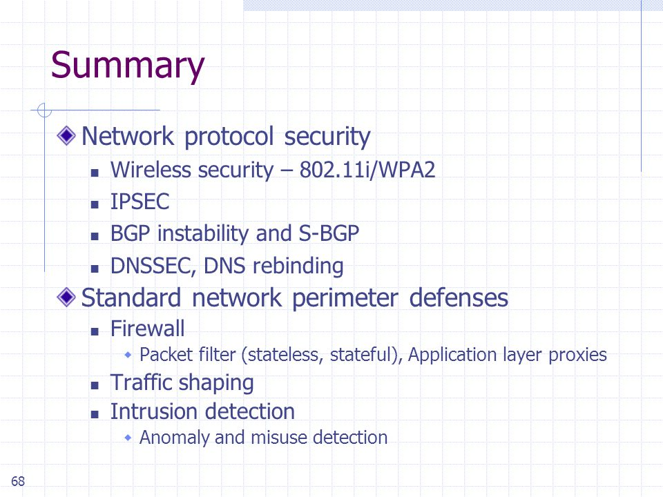68 Summary Network protocol security Wireless security – 802.11i/WPA2 IPSEC BGP instability and S-BGP DNSSEC, DNS rebinding Standard network perimeter defenses Firewall  Packet filter (stateless, stateful), Application layer proxies Traffic shaping Intrusion detection  Anomaly and misuse detection