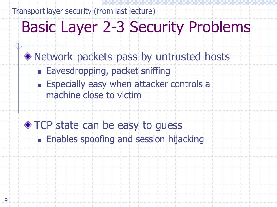 9 Basic Layer 2-3 Security Problems Network packets pass by untrusted hosts Eavesdropping, packet sniffing Especially easy when attacker controls a machine close to victim TCP state can be easy to guess Enables spoofing and session hijacking Transport layer security (from last lecture)