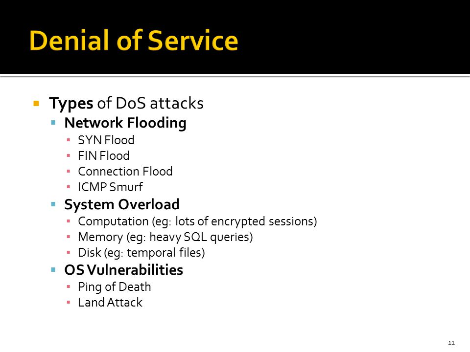  Types of DoS attacks  Network Flooding ▪ SYN Flood ▪ FIN Flood ▪ Connection Flood ▪ ICMP Smurf  System Overload ▪ Computation (eg: lots of encrypted sessions) ▪ Memory (eg: heavy SQL queries) ▪ Disk (eg: temporal files)  OS Vulnerabilities ▪ Ping of Death ▪ Land Attack 11