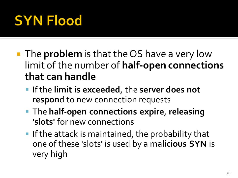 The problem is that the OS have a very low limit of the number of half-open connections that can handle  If the limit is exceeded, the server does not respond to new connection requests  The half-open connections expire, releasing slots for new connections  If the attack is maintained, the probability that one of these slots is used by a malicious SYN is very high 16