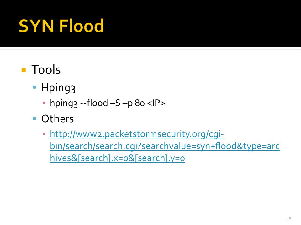  Tools  Hping3 ▪ hping3 --flood –S –p 80  Others ▪ http://www2.packetstormsecurity.org/cgi- bin/search/search.cgi searchvalue=syn+flood&type=arc hives&[search].x=0&[search].y=0 http://www2.packetstormsecurity.org/cgi- bin/search/search.cgi searchvalue=syn+flood&type=arc hives&[search].x=0&[search].y=0 18