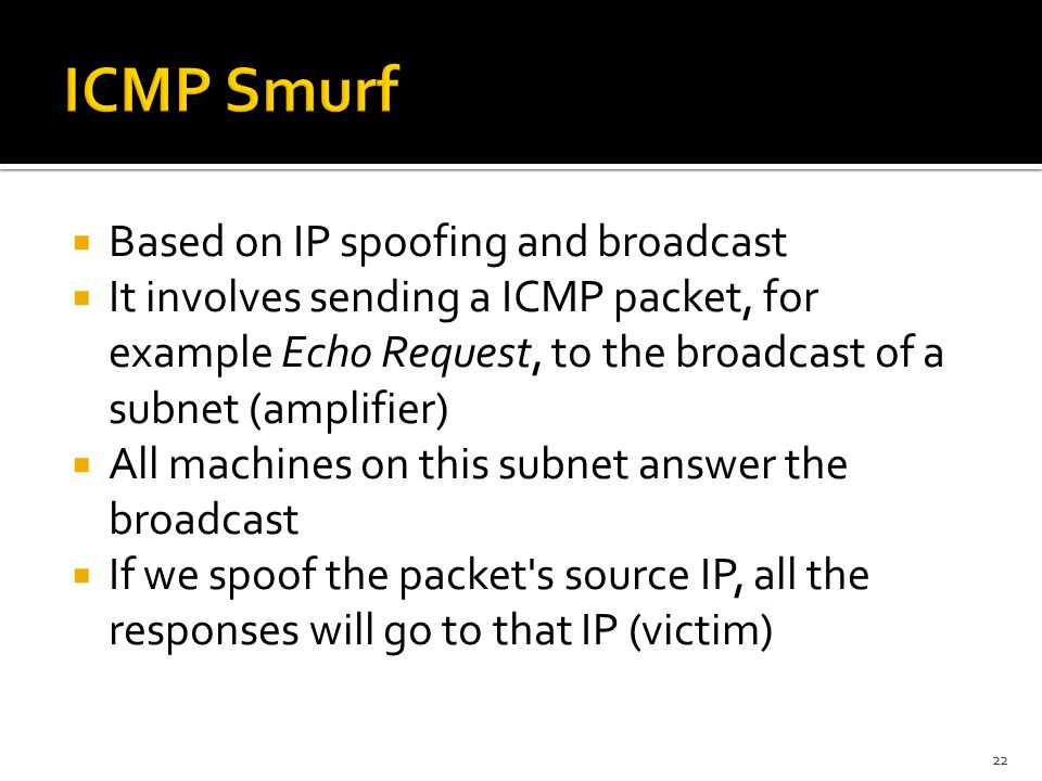  Based on IP spoofing and broadcast  It involves sending a ICMP packet, for example Echo Request, to the broadcast of a subnet (amplifier)  All machines on this subnet answer the broadcast  If we spoof the packet s source IP, all the responses will go to that IP (victim) 22