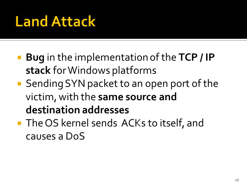  Bug in the implementation of the TCP / IP stack for Windows platforms  Sending SYN packet to an open port of the victim, with the same source and destination addresses  The OS kernel sends ACKs to itself, and causes a DoS 26