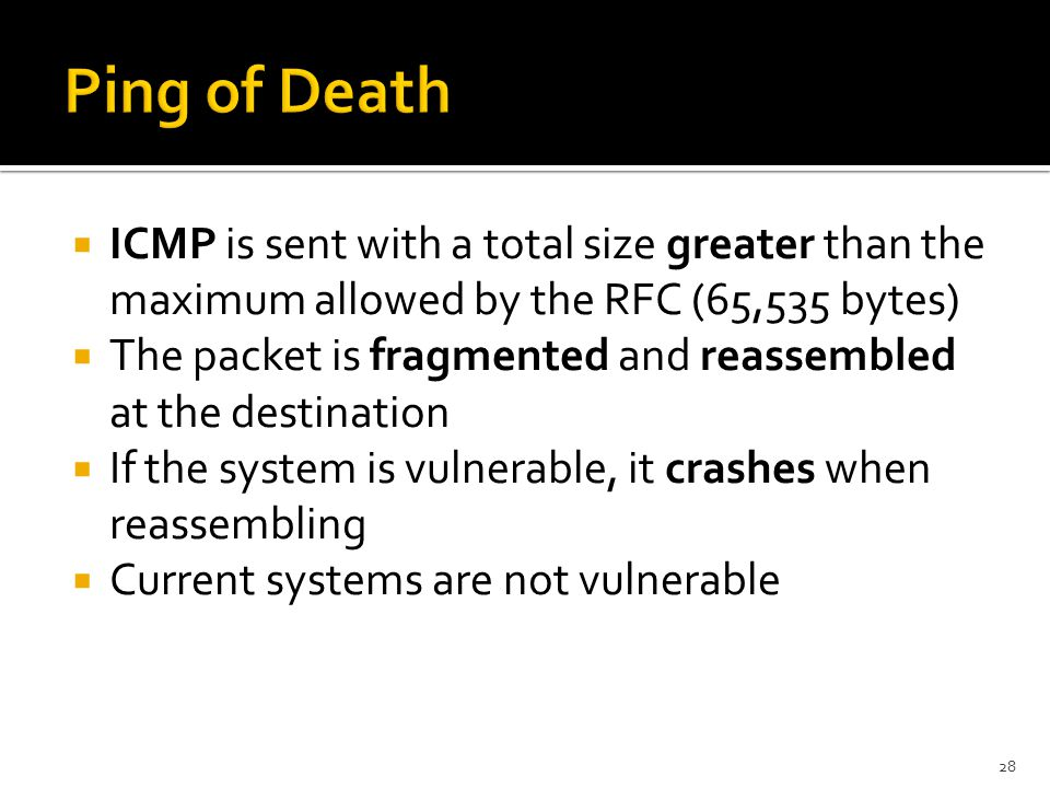  ICMP is sent with a total size greater than the maximum allowed by the RFC (65,535 bytes)  The packet is fragmented and reassembled at the destination  If the system is vulnerable, it crashes when reassembling  Current systems are not vulnerable 28
