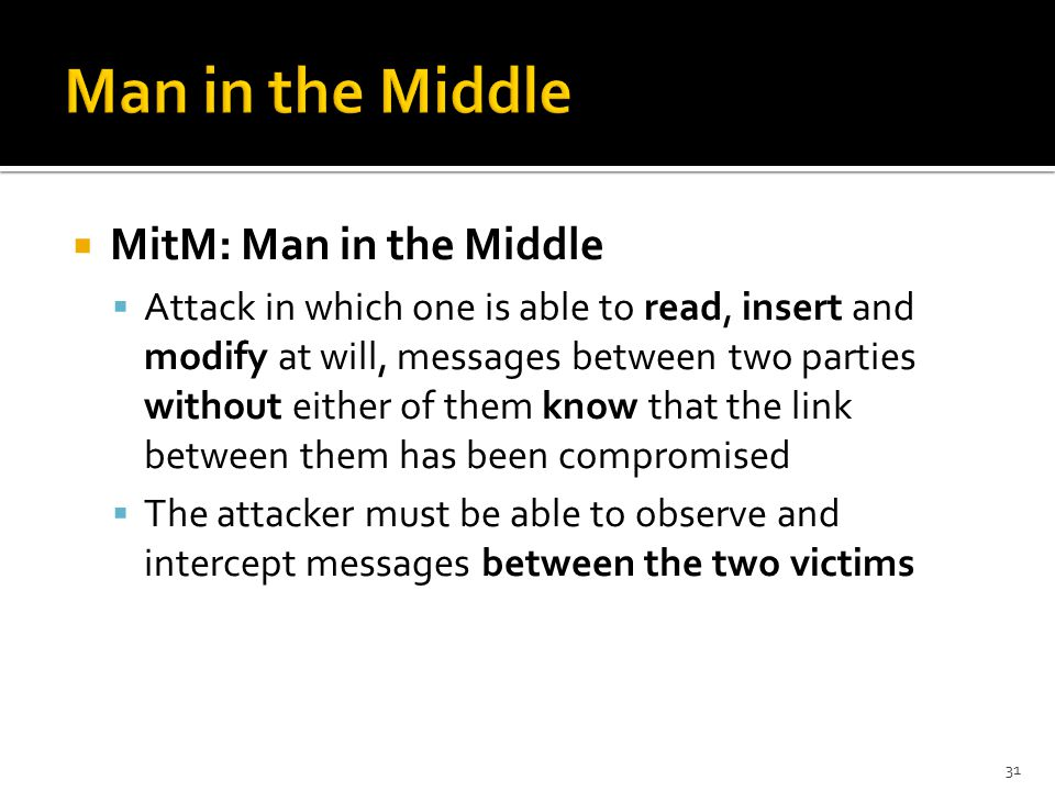  MitM: Man in the Middle  Attack in which one is able to read, insert and modify at will, messages between two parties without either of them know that the link between them has been compromised  The attacker must be able to observe and intercept messages between the two victims 31