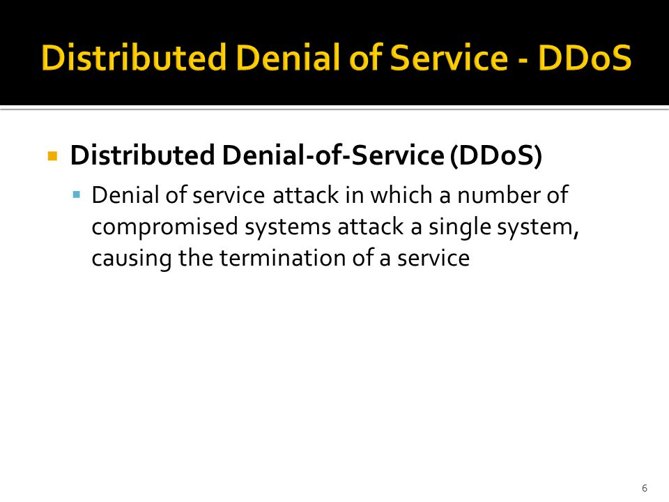  Distributed Denial-of-Service (DDoS)  Denial of service attack in which a number of compromised systems attack a single system, causing the termination of a service 6