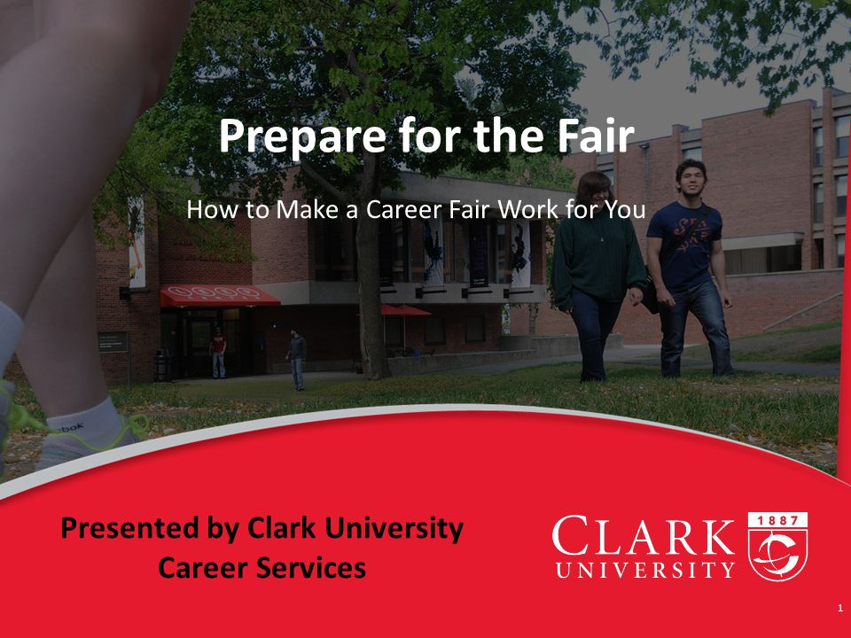 Prepare for the Fair How to Make a Career Fair Work for You 1 Presented by Clark University Career Services