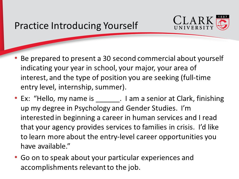 Practice Introducing Yourself Be prepared to present a 30 second commercial about yourself indicating your year in school, your major, your area of interest, and the type of position you are seeking (full-time entry level, internship, summer).