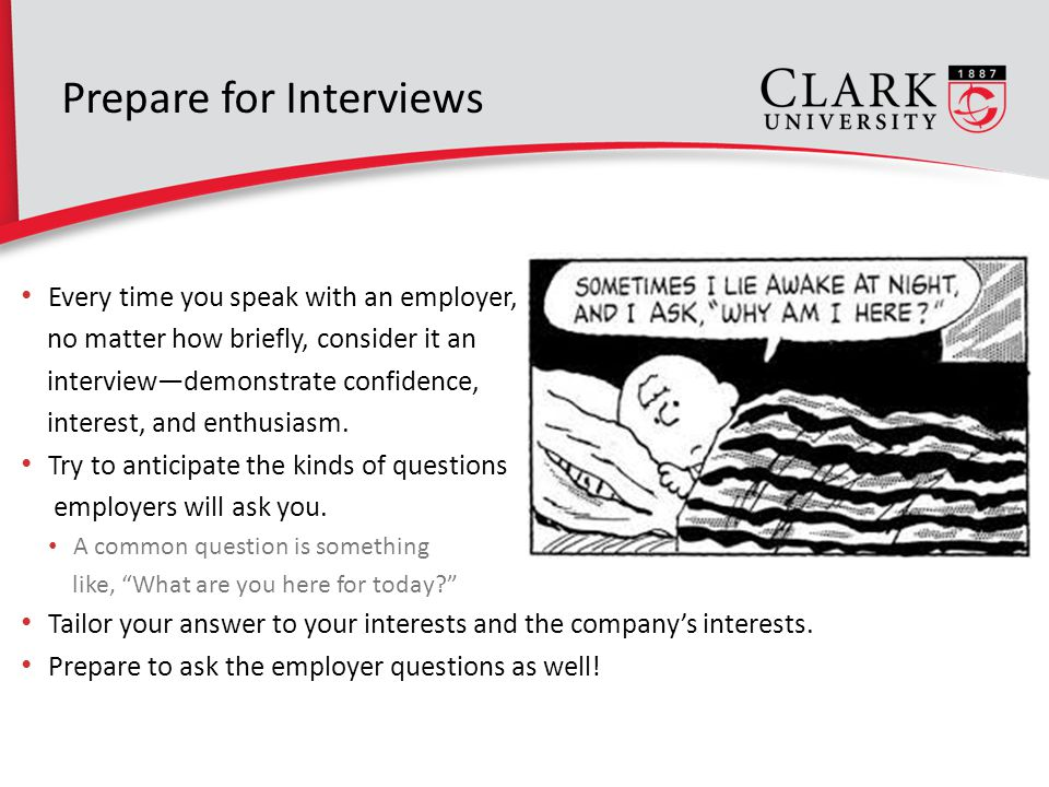 Prepare for Interviews Every time you speak with an employer, no matter how briefly, consider it an interview—demonstrate confidence, interest, and enthusiasm.