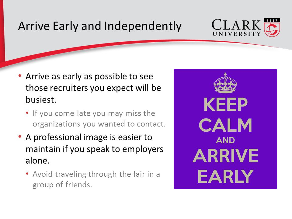 Arrive Early and Independently Arrive as early as possible to see those recruiters you expect will be busiest.