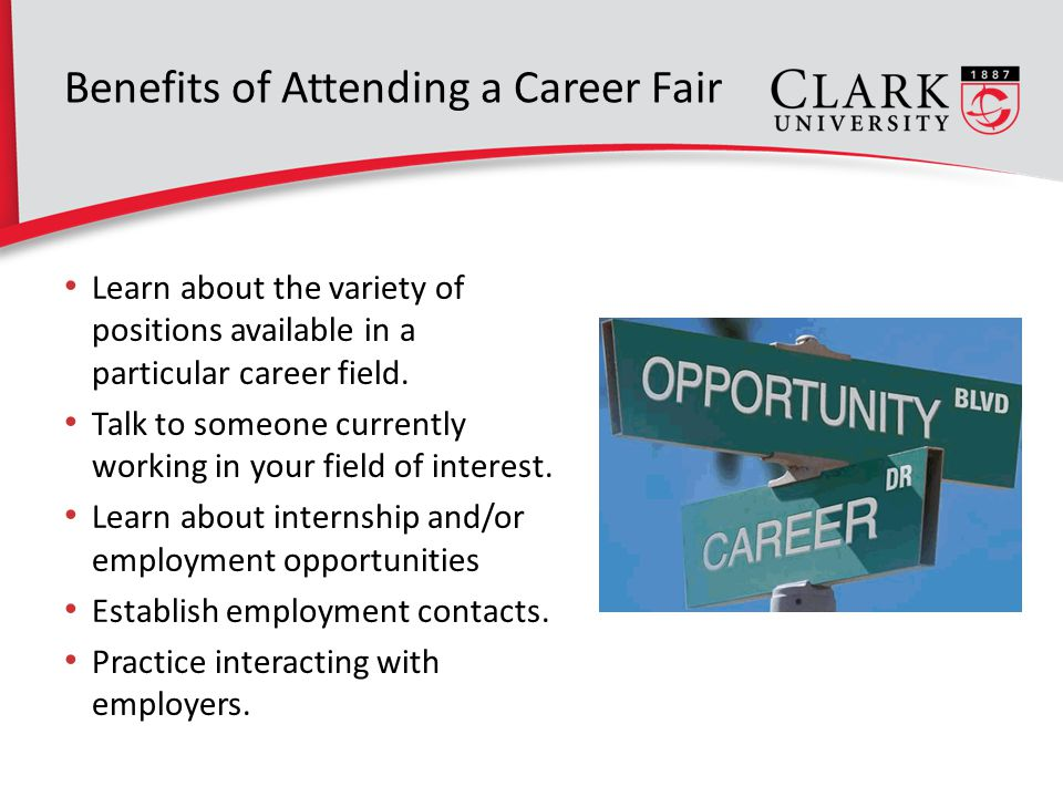 Benefits of Attending a Career Fair Learn about the variety of positions available in a particular career field.