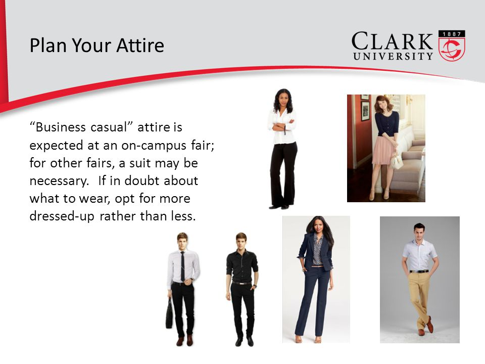 Plan Your Attire Business casual attire is expected at an on-campus fair; for other fairs, a suit may be necessary.