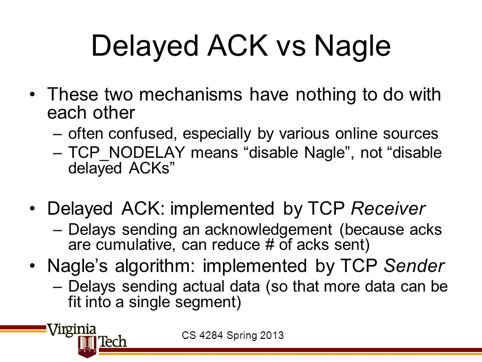 CS 4284 Spring 2013 Delayed ACK vs Nagle These two mechanisms have nothing to do with each other –often confused, especially by various online sources