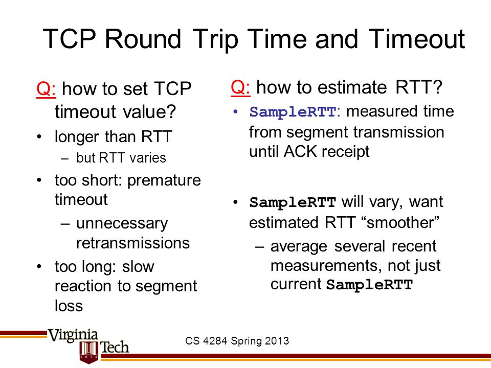CS 4284 Spring 2013 TCP Round Trip Time and Timeout Q: how to set TCP timeout value? longer than RTT –but RTT varies too short: premature timeout –unn