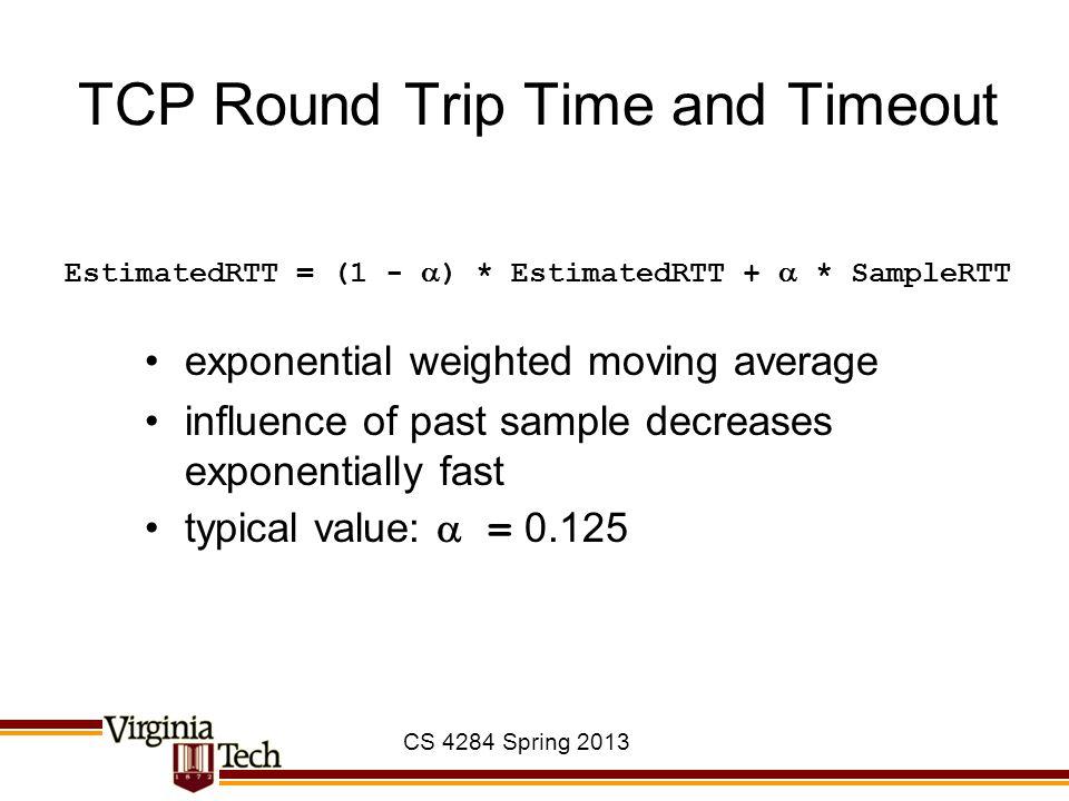 CS 4284 Spring 2013 TCP Round Trip Time and Timeout EstimatedRTT = (1 -  ) * EstimatedRTT +  * SampleRTT exponential weighted moving average influen