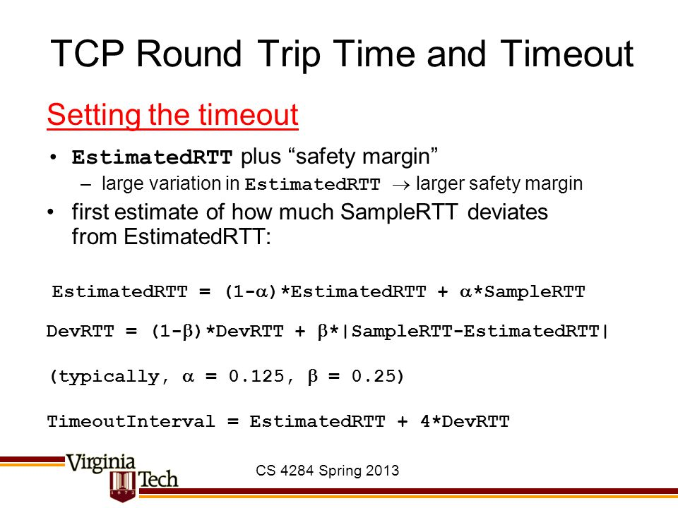 """CS 4284 Spring 2013 TCP Round Trip Time and Timeout Setting the timeout EstimatedRTT plus """"safety margin"""" –large variation in EstimatedRTT  larger sa"""